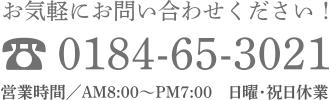 お気軽にお問い合わせください! 0184-65-3021 営業時間/AM8:00〜PM7:00 日曜・祝日休業